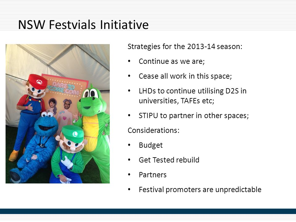 NSW Festvials Initiative Strategies for the 2013-14 season: Continue as we are; Cease all work in this space; LHDs to continue utilising D2S in univer