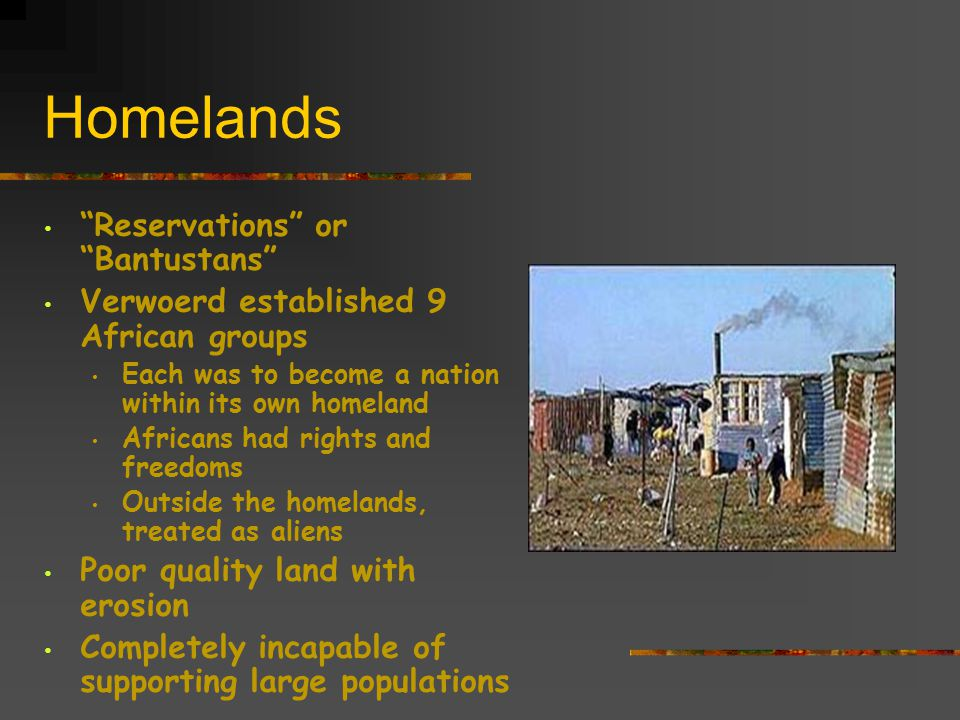 Homelands Reservations or Bantustans Verwoerd established 9 African groups Each was to become a nation within its own homeland Africans had rights and freedoms Outside the homelands, treated as aliens Poor quality land with erosion Completely incapable of supporting large populations
