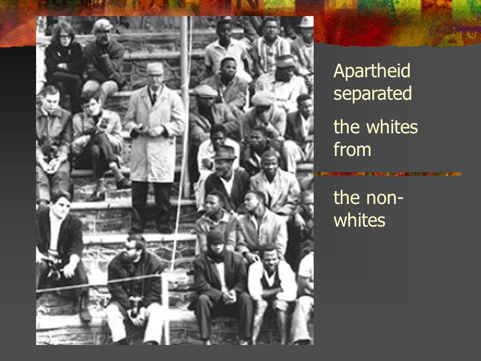 Apartheid separated the whites from the non- whites