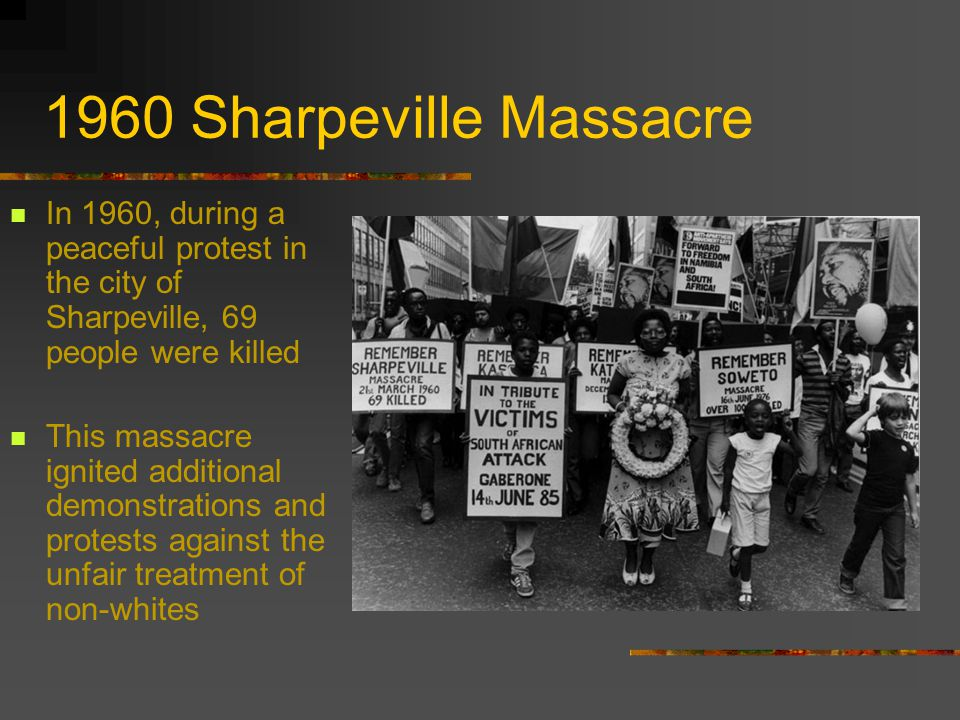 1960 Sharpeville Massacre In 1960, during a peaceful protest in the city of Sharpeville, 69 people were killed This massacre ignited additional demonstrations and protests against the unfair treatment of non-whites