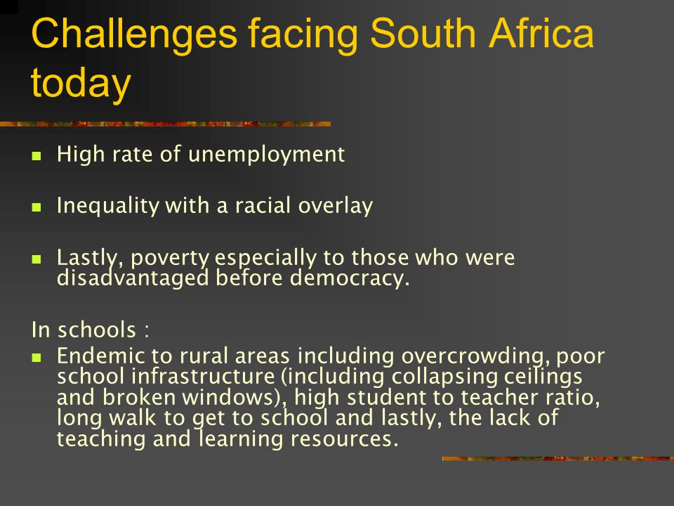 Challenges facing South Africa today High rate of unemployment Inequality with a racial overlay Lastly, poverty especially to those who were disadvantaged before democracy.