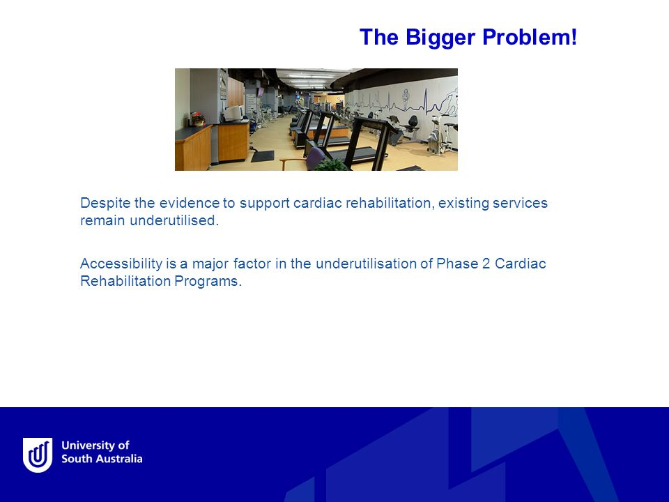 The Bigger Problem! Despite the evidence to support cardiac rehabilitation, existing services remain underutilised. Accessibility is a major factor in