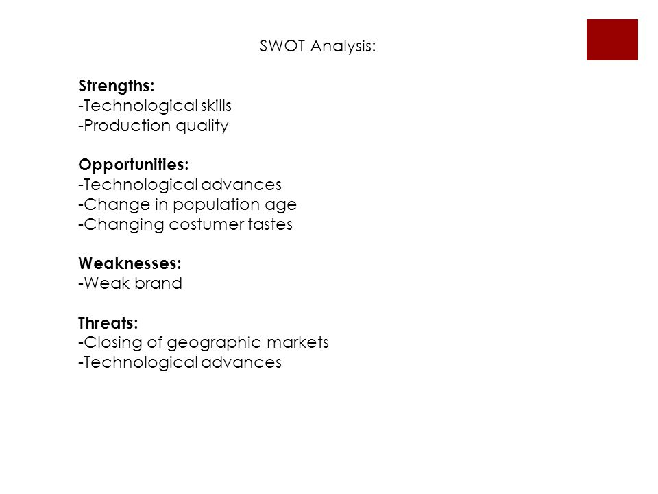 SWOT Analysis: Strengths: -Technological skills -Production quality Opportunities: -Technological advances -Change in population age -Changing costumer tastes Weaknesses: -Weak brand Threats: -Closing of geographic markets -Technological advances