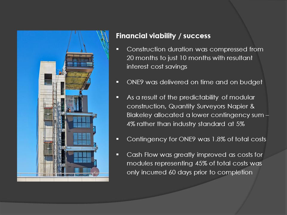 Financial viability / success  Construction duration was compressed from 20 months to just 10 months with resultant interest cost savings  ONE9 was delivered on time and on budget  As a result of the predictability of modular construction, Quantity Surveyors Napier & Blakeley allocated a lower contingency sum – 4% rather than industry standard at 5%  Contingency for ONE9 was 1.8% of total costs  Cash Flow was greatly improved as costs for modules representing 45% of total costs was only incurred 60 days prior to completion