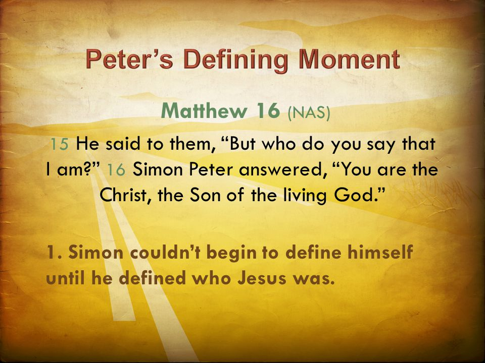 "Matthew 16 (NAS) 15 He said to them, ""But who do you say that I am?"" 16 Simon Peter answered, ""You are the Christ, the Son of the living God."" 1. Simo"