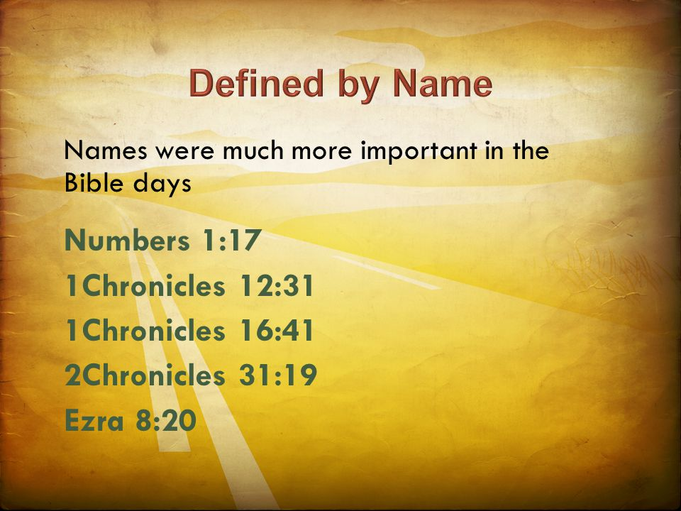 Names were much more important in the Bible days Numbers 1:17 1Chronicles 12:31 1Chronicles 16:41 2Chronicles 31:19 Ezra 8:20