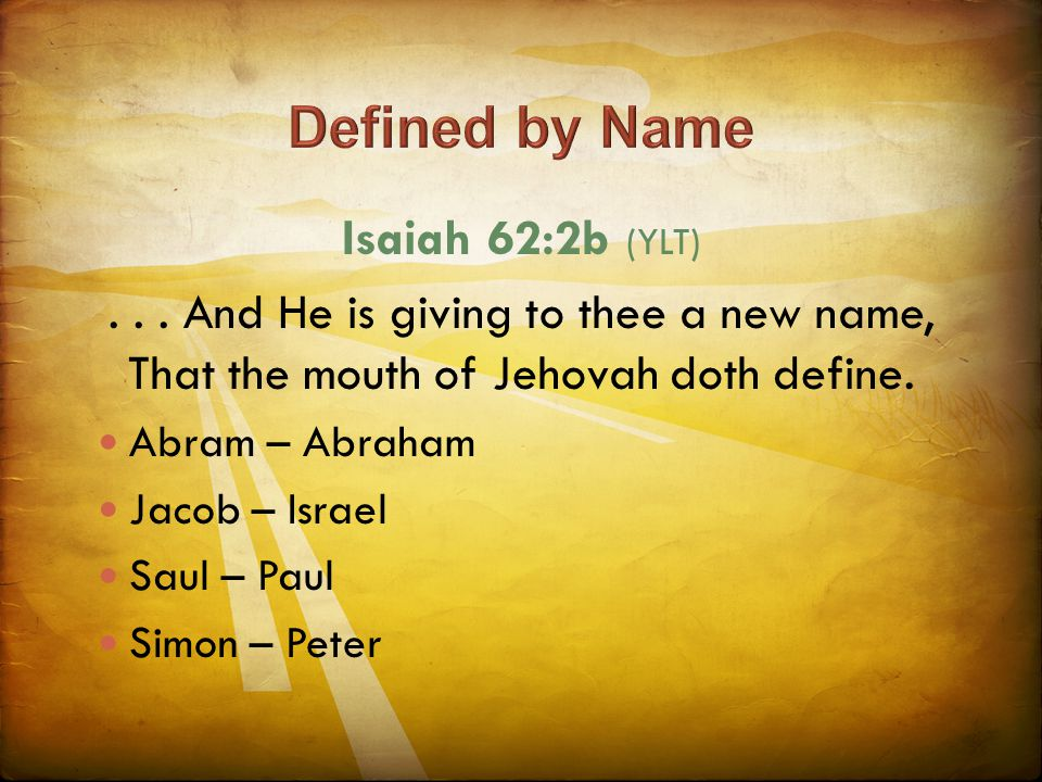 Isaiah 62:2b (YLT)... And He is giving to thee a new name, That the mouth of Jehovah doth define. Abram – Abraham Jacob – Israel Saul – Paul Simon – P