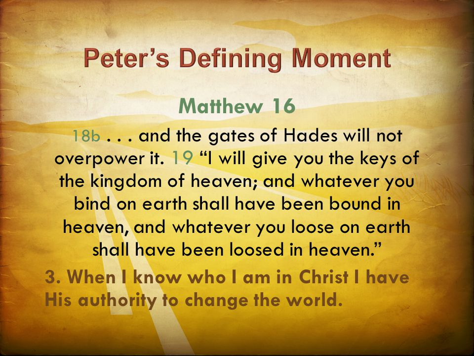 "Matthew 16 18b... and the gates of Hades will not overpower it. 19 ""I will give you the keys of the kingdom of heaven; and whatever you bind on earth"