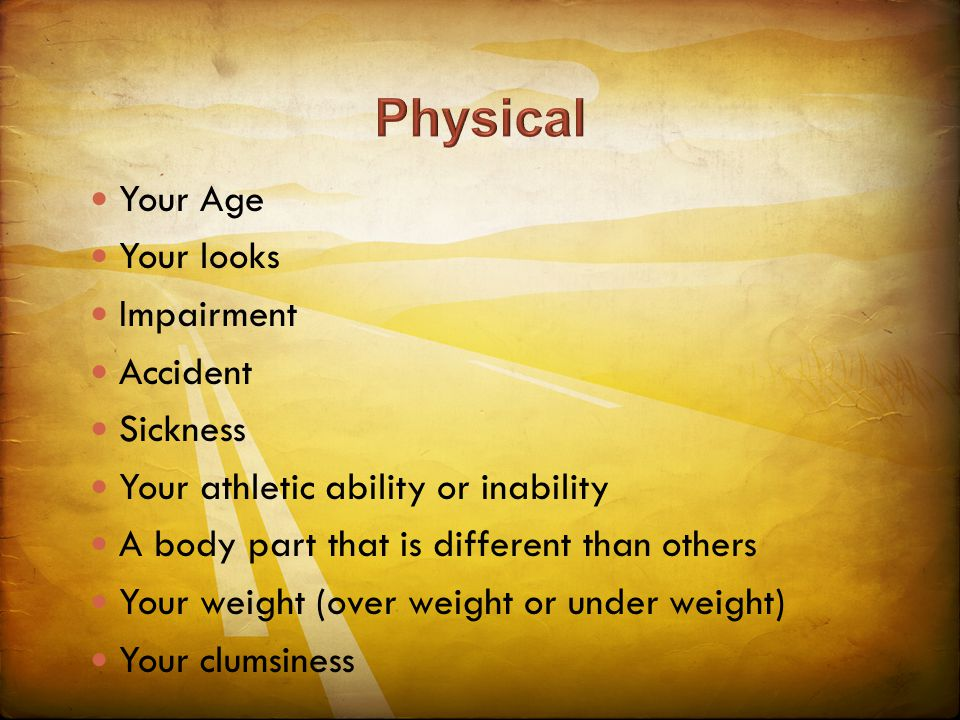 Your Age Your looks Impairment Accident Sickness Your athletic ability or inability A body part that is different than others Your weight (over weight