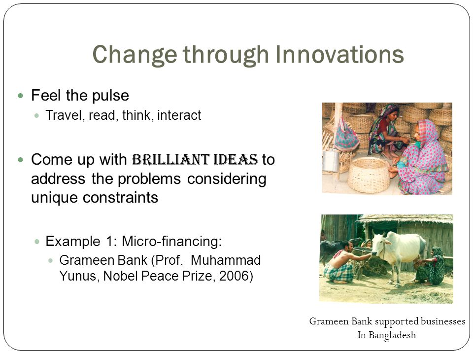 Change through Innovations Feel the pulse Travel, read, think, interact Come up with brilliant ideas to address the problems considering unique constraints Example 1: Micro-financing: Grameen Bank (Prof.