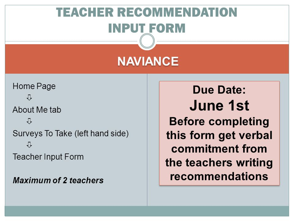 NAVIANCE Home Page  About Me tab  Surveys To Take (left hand side)  Teacher Input Form Maximum of 2 teachers TEACHER RECOMMENDATION INPUT FORM Due Date: June 1st Before completing this form get verbal commitment from the teachers writing recommendations Due Date: June 1st Before completing this form get verbal commitment from the teachers writing recommendations