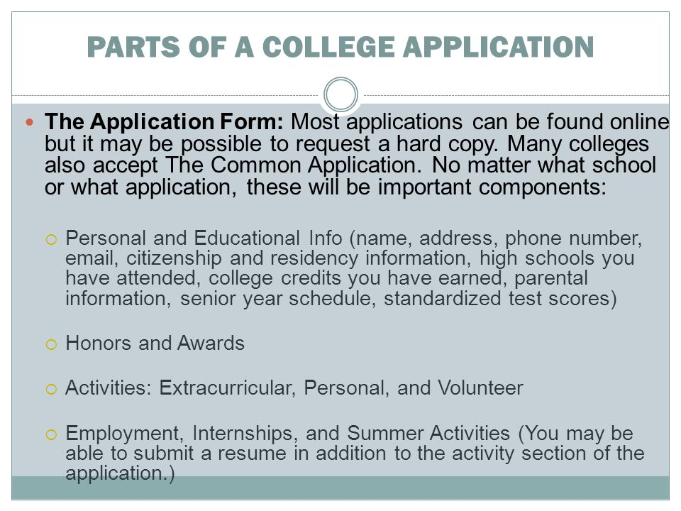 PARTS OF A COLLEGE APPLICATION The Application Form: Most applications can be found online but it may be possible to request a hard copy.