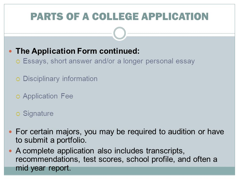 PARTS OF A COLLEGE APPLICATION The Application Form continued:  Essays, short answer and/or a longer personal essay  Disciplinary information  Application Fee  Signature For certain majors, you may be required to audition or have to submit a portfolio.