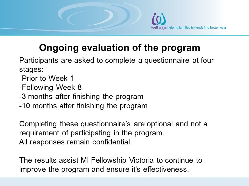 Ongoing evaluation of the program Participants are asked to complete a questionnaire at four stages: -Prior to Week 1 -Following Week 8 -3 months afte
