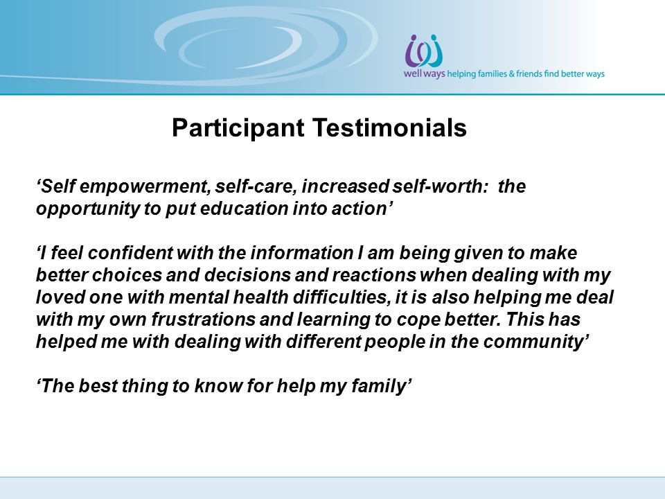 Participant Testimonials 'Self empowerment, self-care, increased self-worth: the opportunity to put education into action' 'I feel confident with the information I am being given to make better choices and decisions and reactions when dealing with my loved one with mental health difficulties, it is also helping me deal with my own frustrations and learning to cope better.