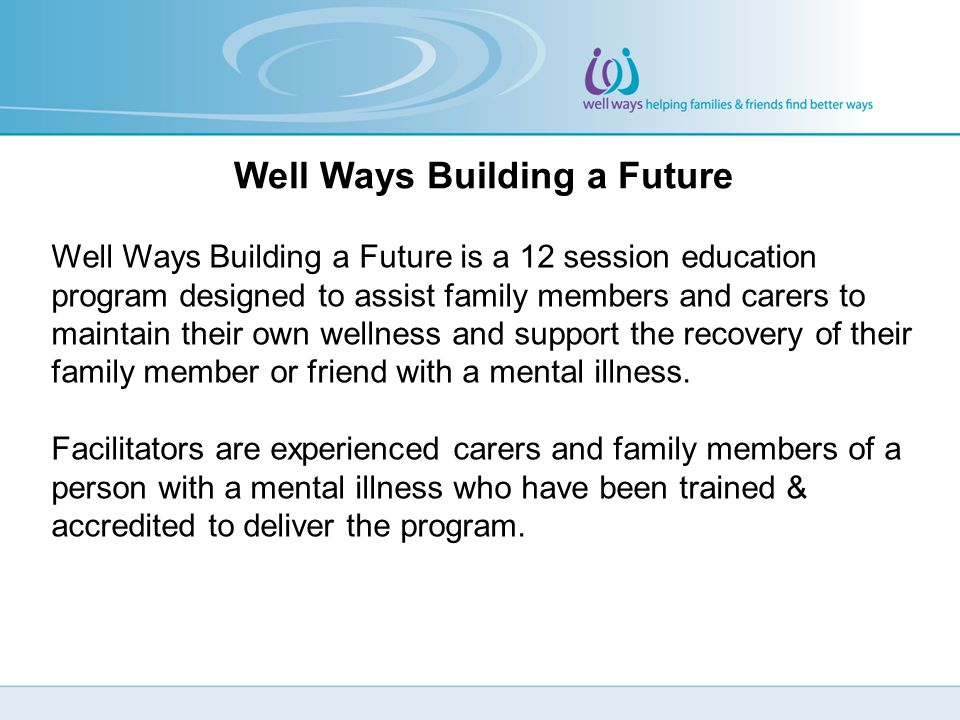 Well Ways Building a Future is a 12 session education program designed to assist family members and carers to maintain their own wellness and support