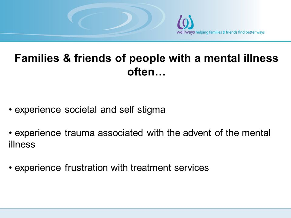 Families & friends of people with a mental illness often… experience societal and self stigma experience trauma associated with the advent of the mental illness experience frustration with treatment services