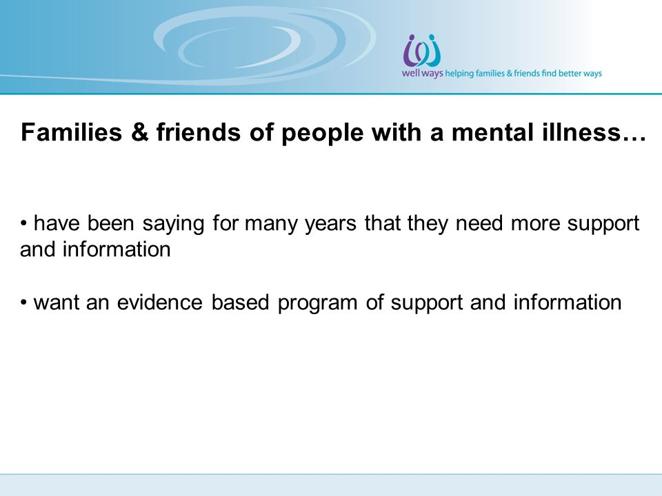 Families & friends of people with a mental illness… have been saying for many years that they need more support and information want an evidence based