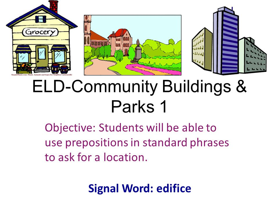 ELD-Community Buildings & Parks 1 Objective: Students will be able to use prepositions in standard phrases to ask for a location. Signal Word: edifice