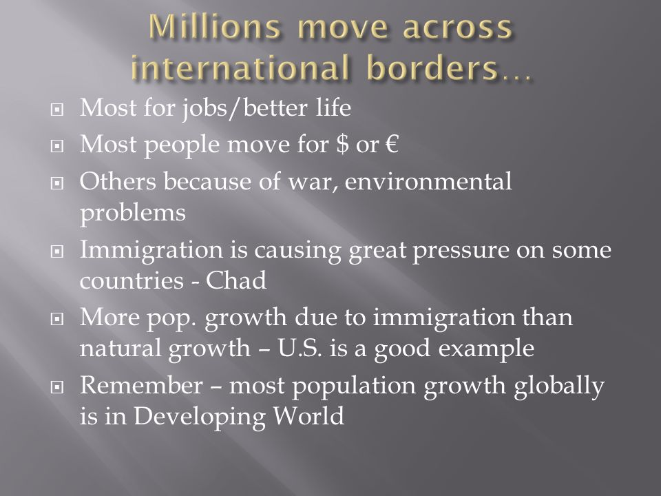  Most for jobs/better life  Most people move for $ or €  Others because of war, environmental problems  Immigration is causing great pressure on some countries - Chad  More pop.