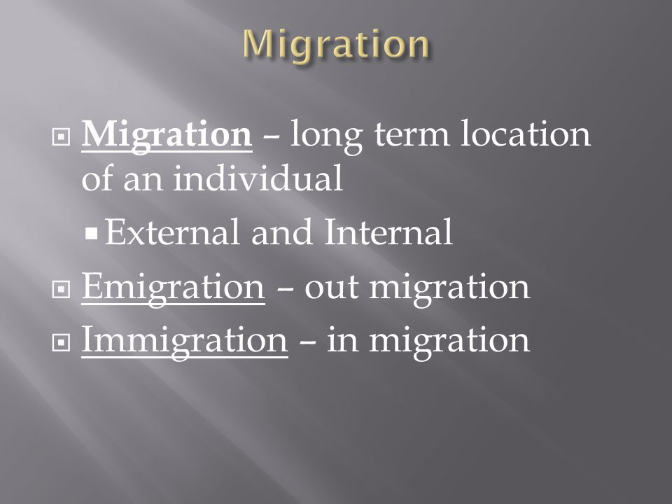  Migration – long term location of an individual  External and Internal  Emigration – out migration  Immigration – in migration