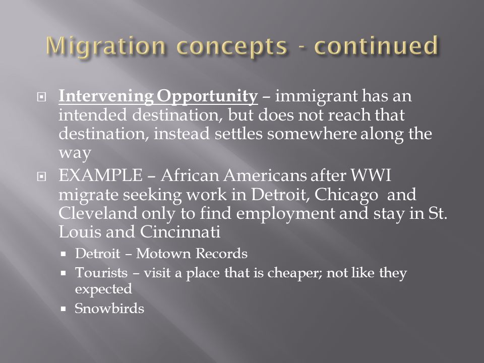  Intervening Opportunity – immigrant has an intended destination, but does not reach that destination, instead settles somewhere along the way  EXAMPLE – African Americans after WWI migrate seeking work in Detroit, Chicago and Cleveland only to find employment and stay in St.