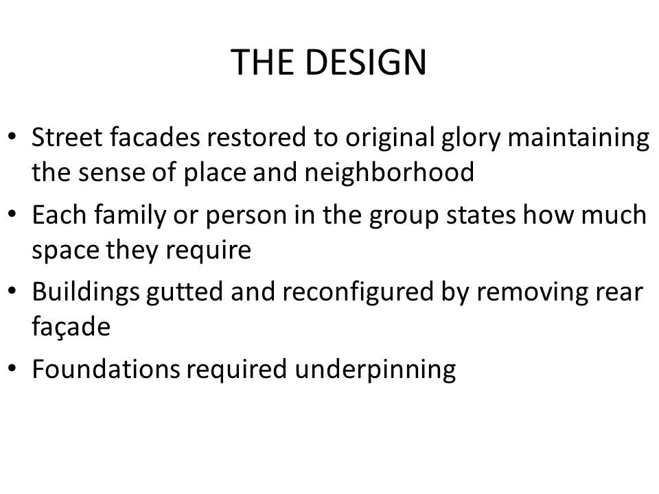 THE DESIGN Street facades restored to original glory maintaining the sense of place and neighborhood Each family or person in the group states how much space they require Buildings gutted and reconfigured by removing rear façade Foundations required underpinning
