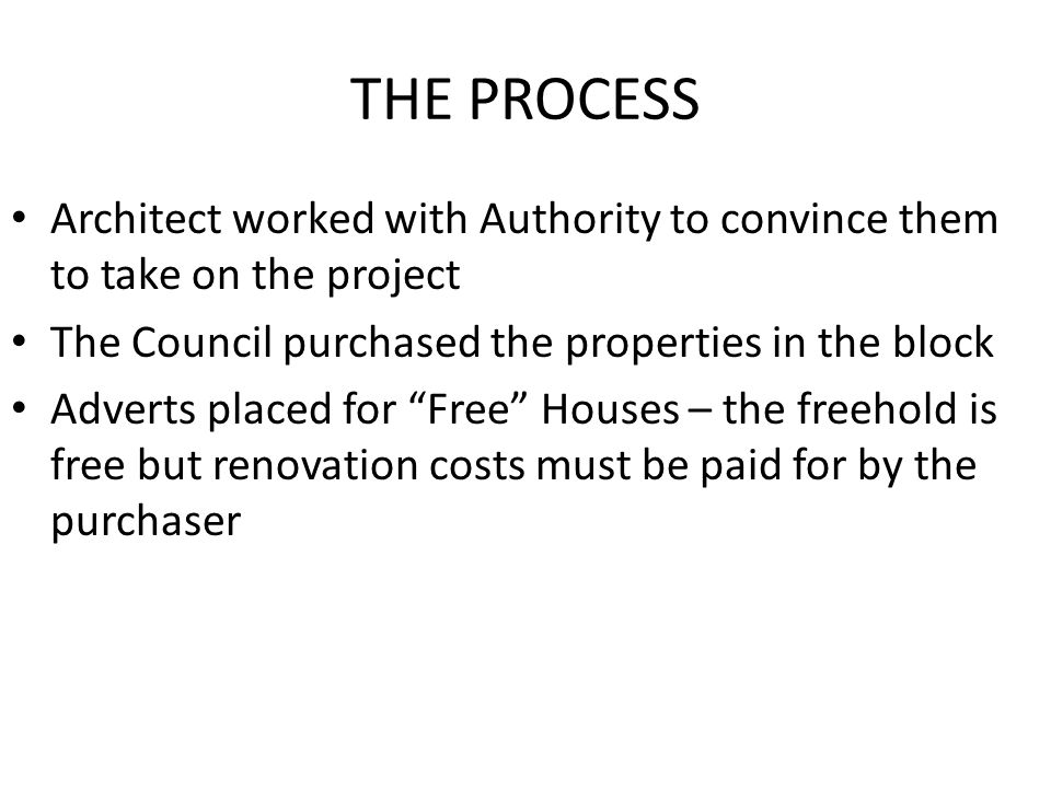 THE PROCESS Architect worked with Authority to convince them to take on the project The Council purchased the properties in the block Adverts placed for Free Houses – the freehold is free but renovation costs must be paid for by the purchaser
