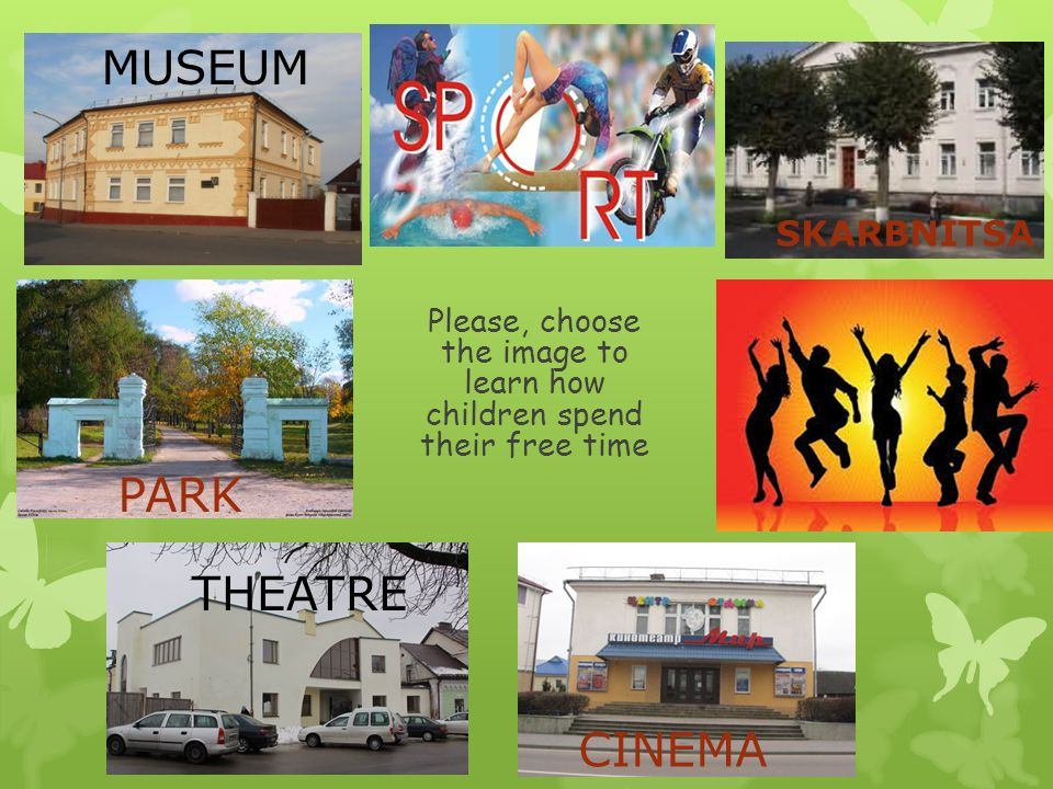 Please, choose the image to learn how children spend their free time MUSEUM PARK THEATRE CINEMA SKARBNITSA