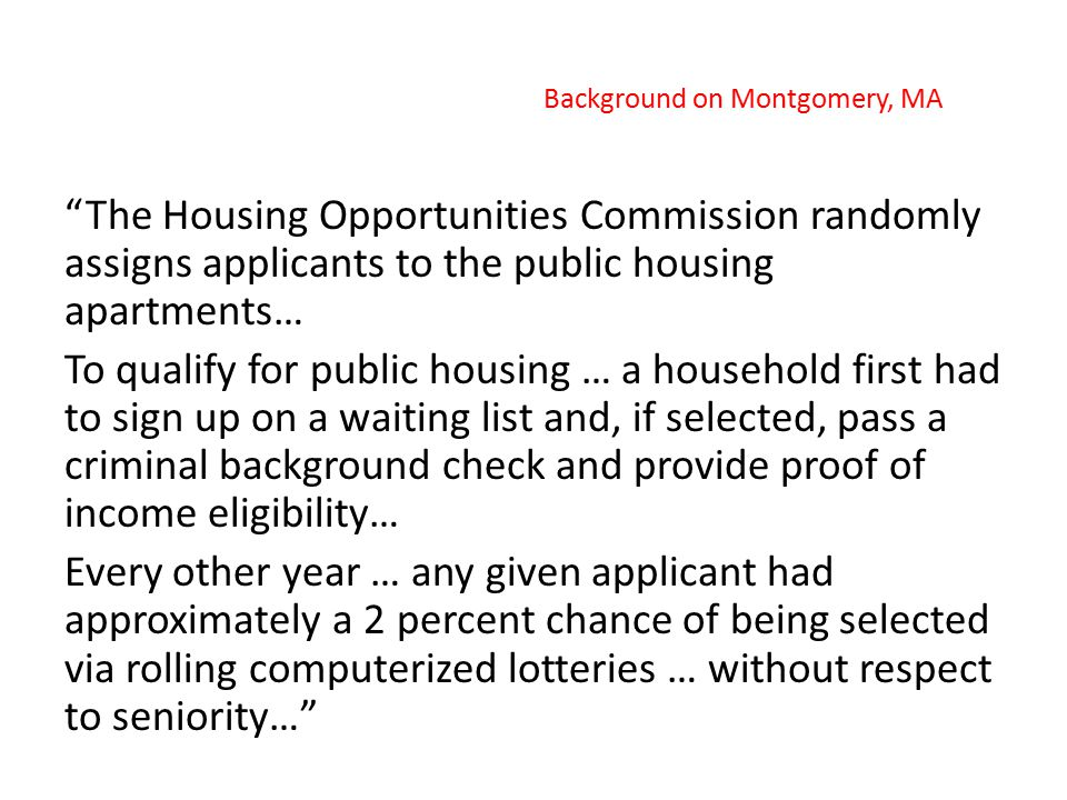 """The Housing Opportunities Commission randomly assigns applicants to the public housing apartments… To qualify for public housing … a household first"