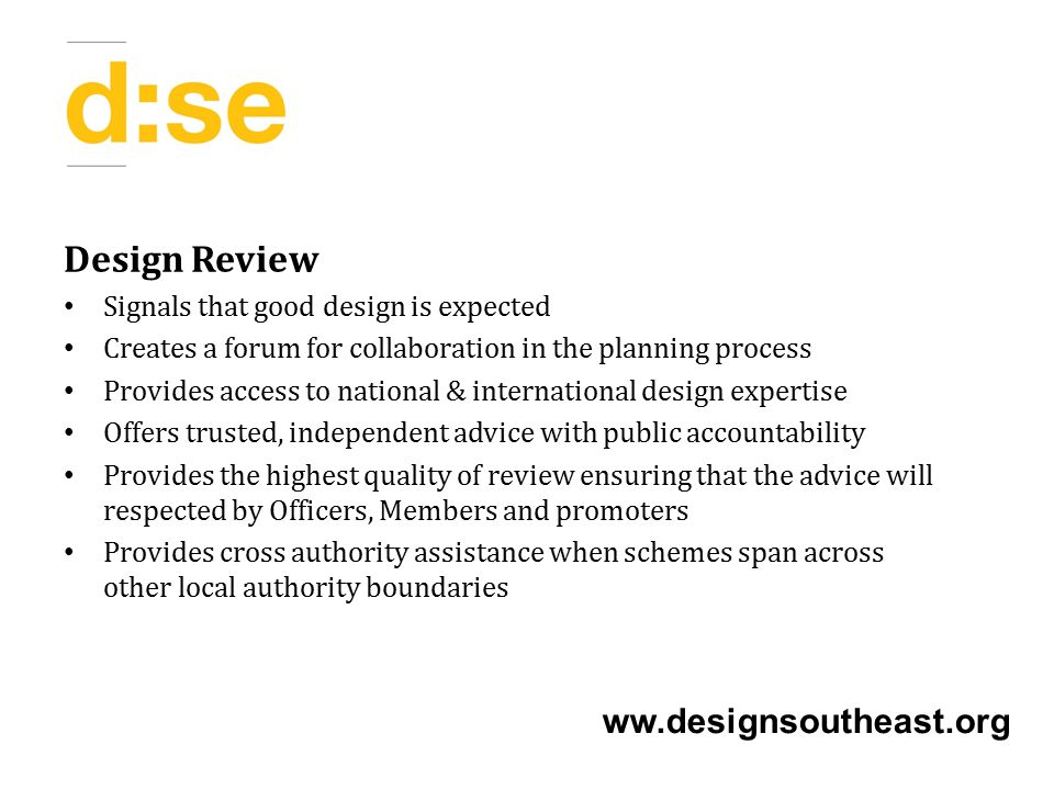 Design Review Signals that good design is expected Creates a forum for collaboration in the planning process Provides access to national & international design expertise Offers trusted, independent advice with public accountability Provides the highest quality of review ensuring that the advice will respected by Officers, Members and promoters Provides cross authority assistance when schemes span across other local authority boundaries ww.designsoutheast.org