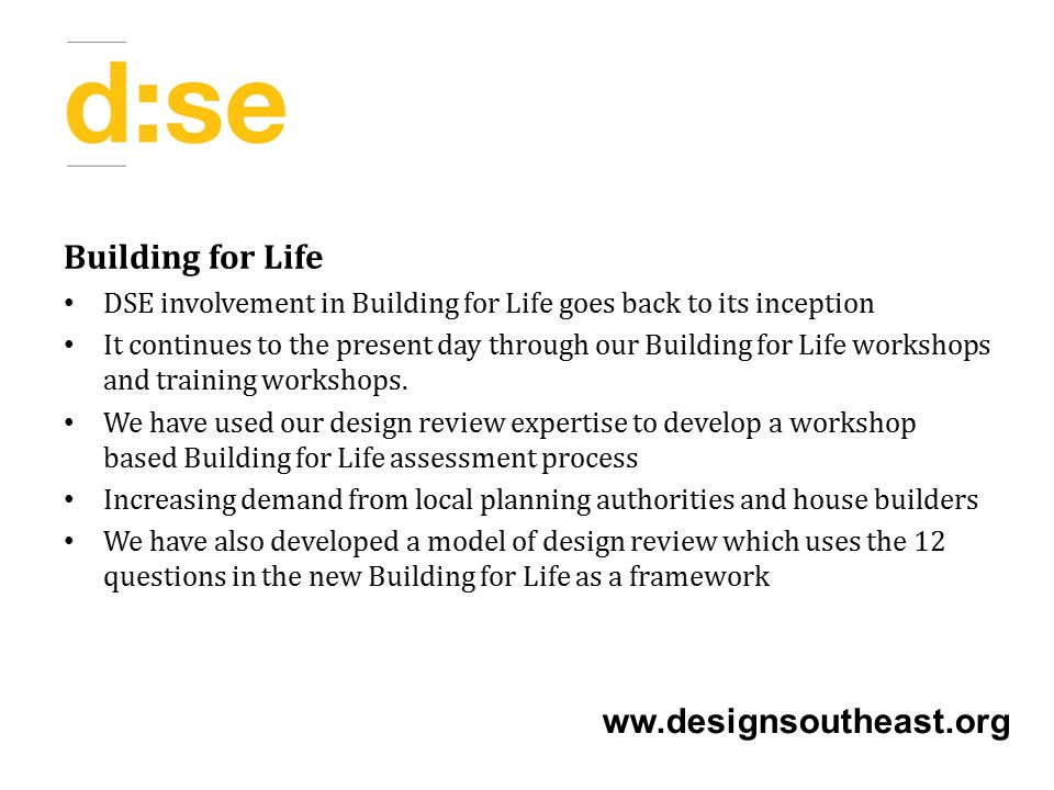 Building for Life DSE involvement in Building for Life goes back to its inception It continues to the present day through our Building for Life workshops and training workshops.