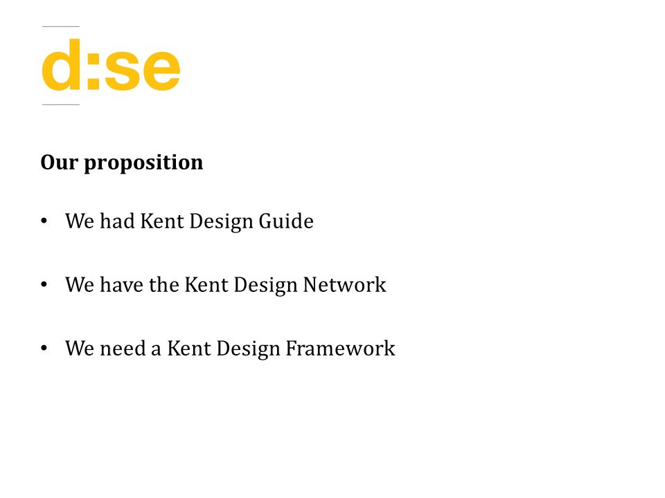 Our proposition We had Kent Design Guide We have the Kent Design Network We need a Kent Design Framework