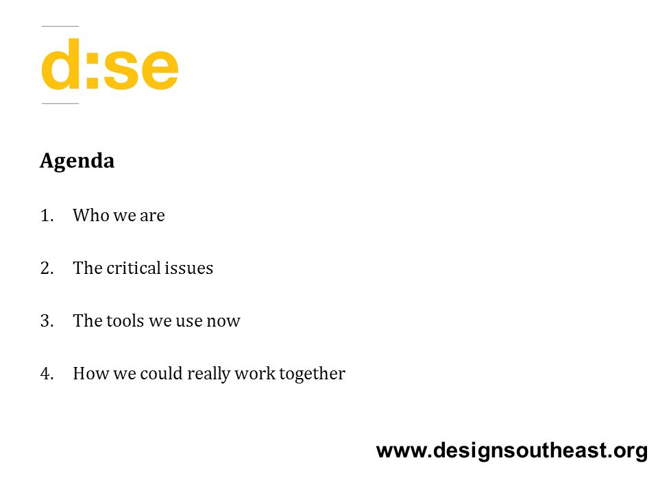 Agenda 1.Who we are 2.The critical issues 3.The tools we use now 4.How we could really work together www.designsoutheast.org