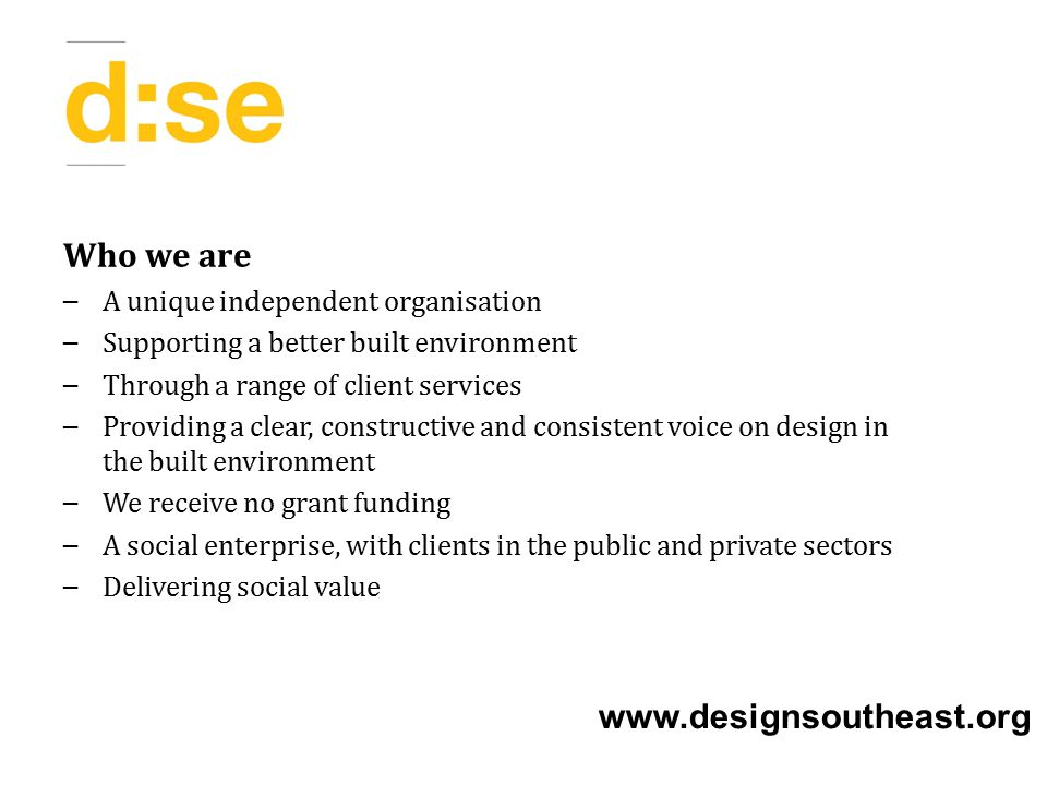 Who we are – A unique independent organisation – Supporting a better built environment – Through a range of client services – Providing a clear, constructive and consistent voice on design in the built environment – We receive no grant funding – A social enterprise, with clients in the public and private sectors – Delivering social value www.designsoutheast.org