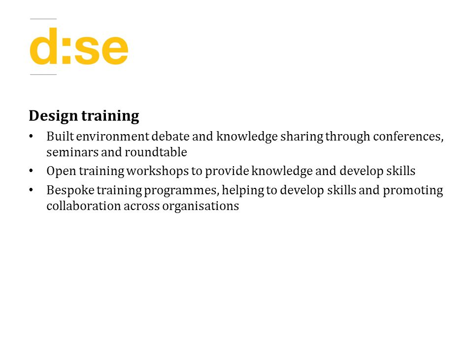 Design training Built environment debate and knowledge sharing through conferences, seminars and roundtable Open training workshops to provide knowledge and develop skills Bespoke training programmes, helping to develop skills and promoting collaboration across organisations