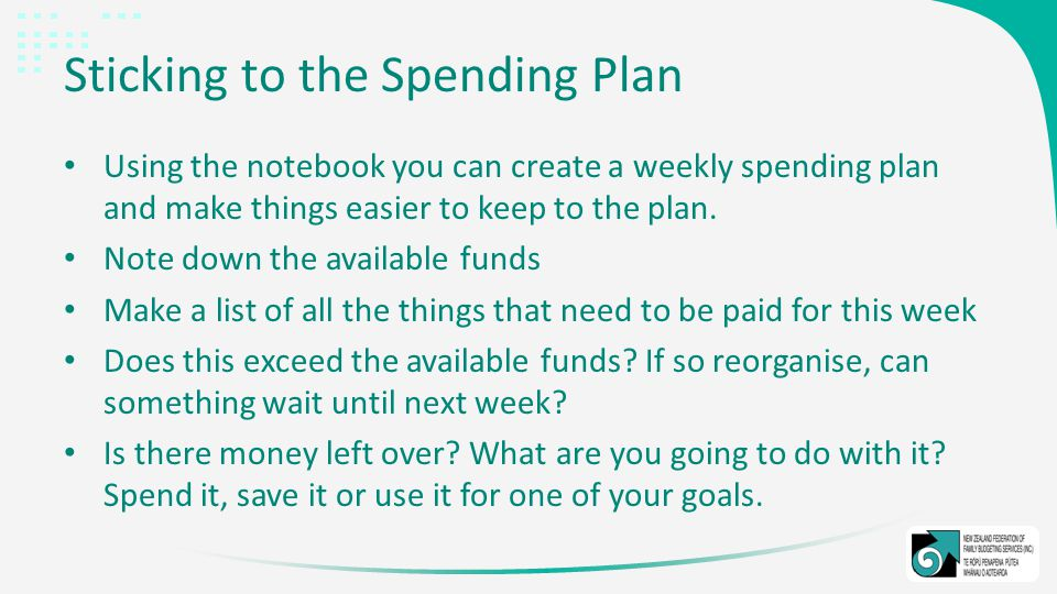 Sticking to the Spending Plan Using the notebook you can create a weekly spending plan and make things easier to keep to the plan.