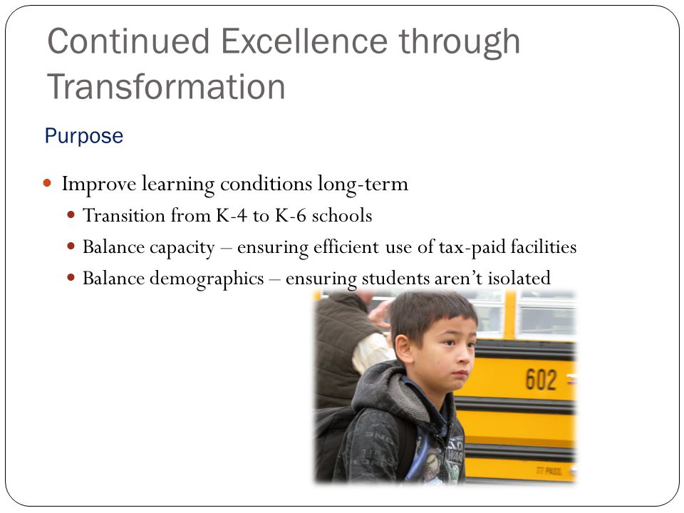 Continued Excellence through Transformation Improve learning conditions long-term Transition from K-4 to K-6 schools Balance capacity – ensuring efficient use of tax-paid facilities Balance demographics – ensuring students aren't isolated Purpose