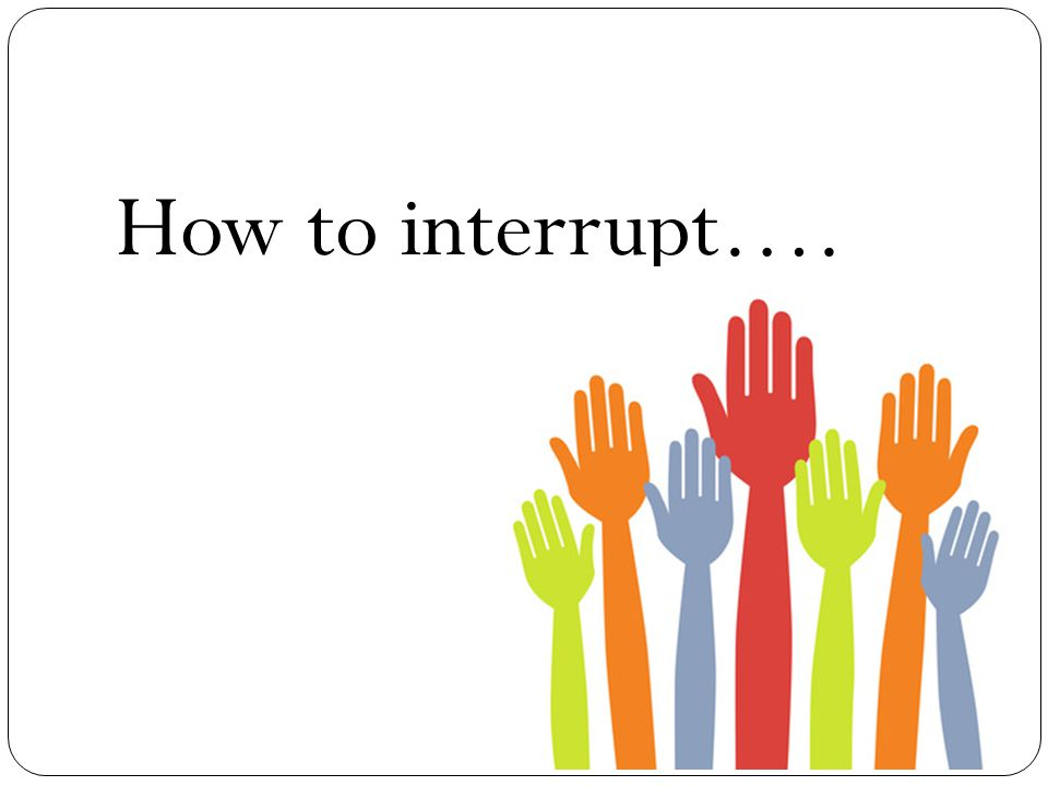 How to interrupt….