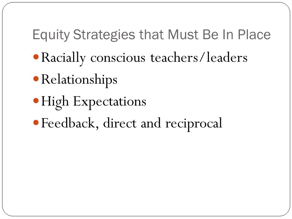 Equity Strategies that Must Be In Place Racially conscious teachers/leaders Relationships High Expectations Feedback, direct and reciprocal