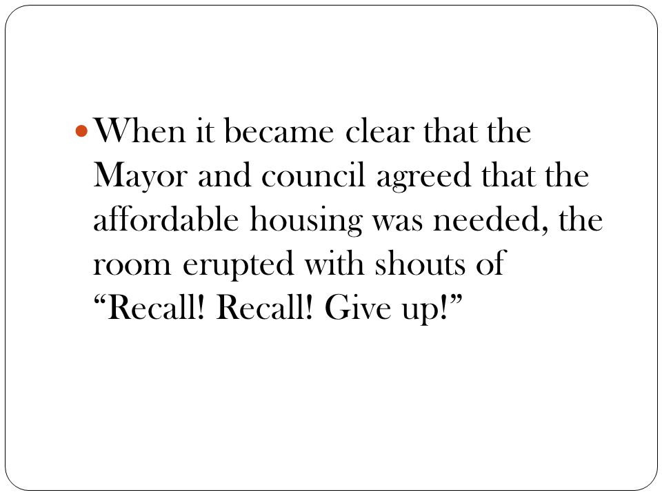 When it became clear that the Mayor and council agreed that the affordable housing was needed, the room erupted with shouts of Recall.