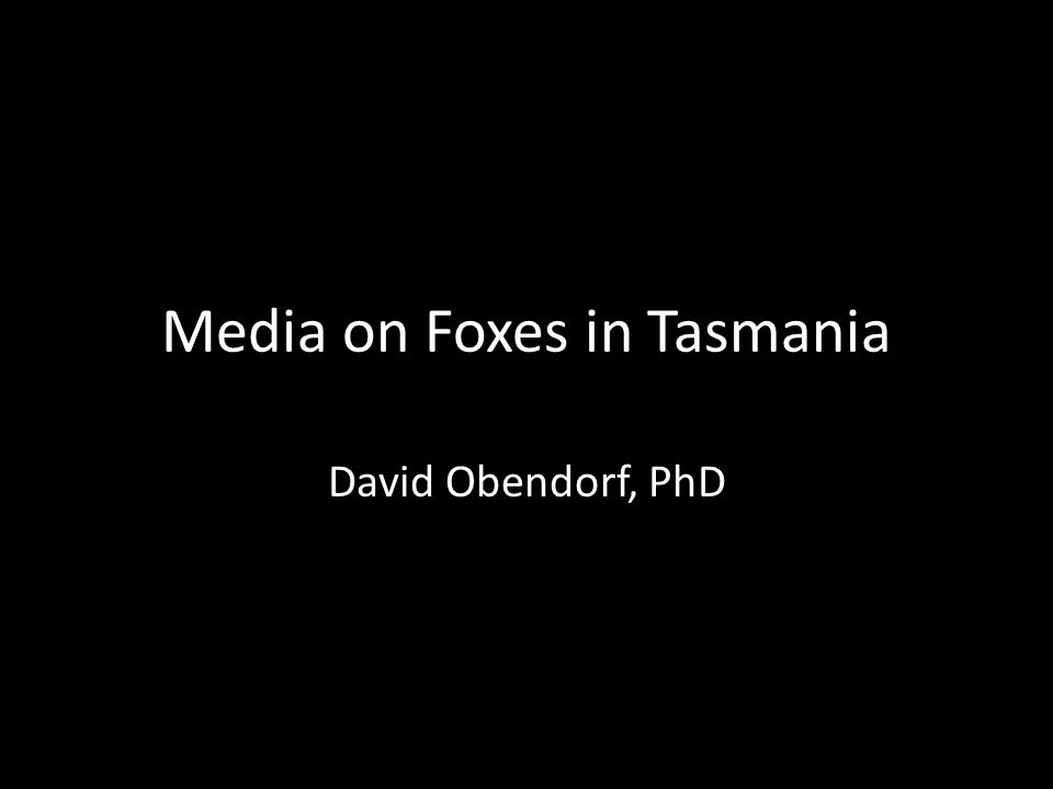 Media on Foxes in Tasmania David Obendorf, PhD