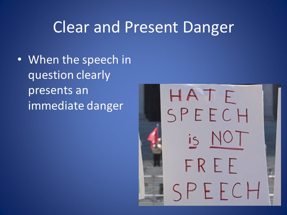 Clear and Present Danger When the speech in question clearly presents an immediate danger