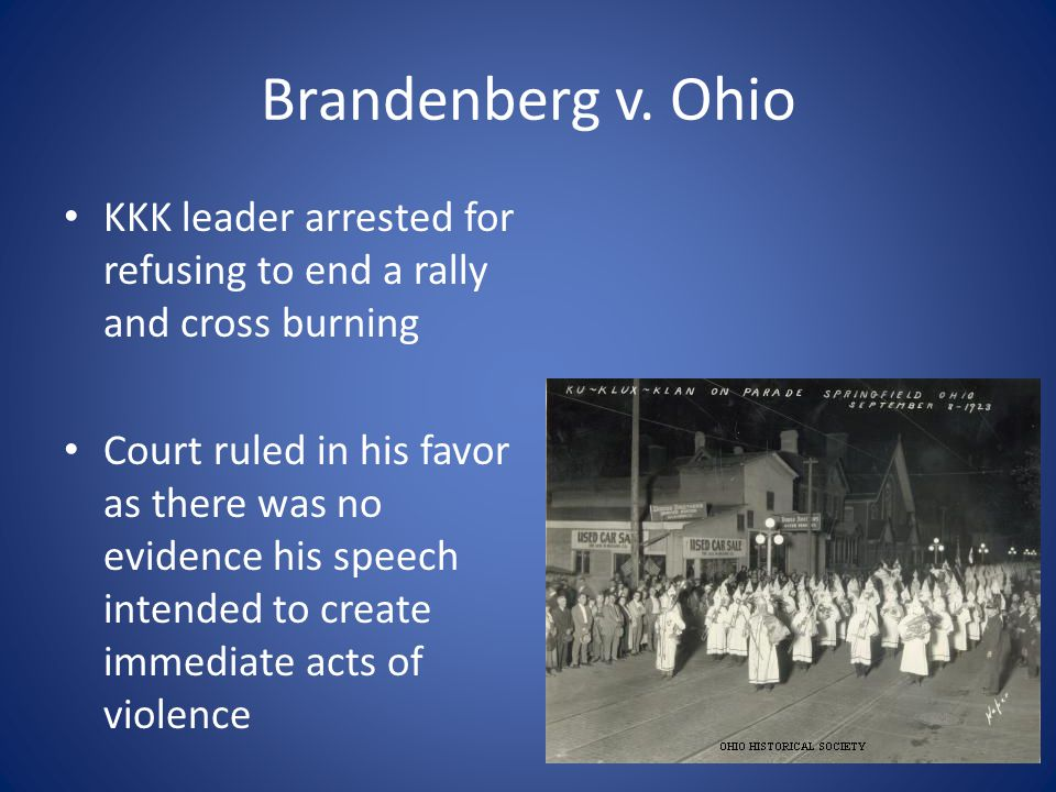 Brandenberg v. Ohio KKK leader arrested for refusing to end a rally and cross burning Court ruled in his favor as there was no evidence his speech int