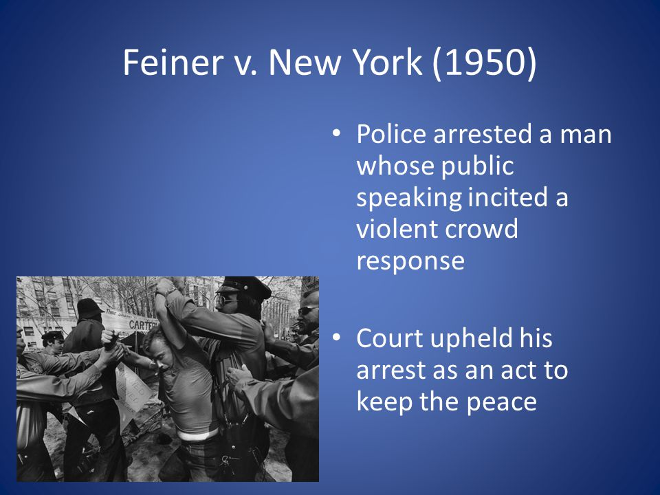 Feiner v. New York (1950) Police arrested a man whose public speaking incited a violent crowd response Court upheld his arrest as an act to keep the p