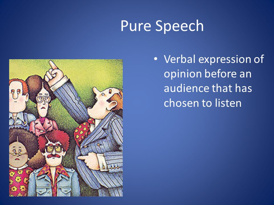 Pure Speech Verbal expression of opinion before an audience that has chosen to listen