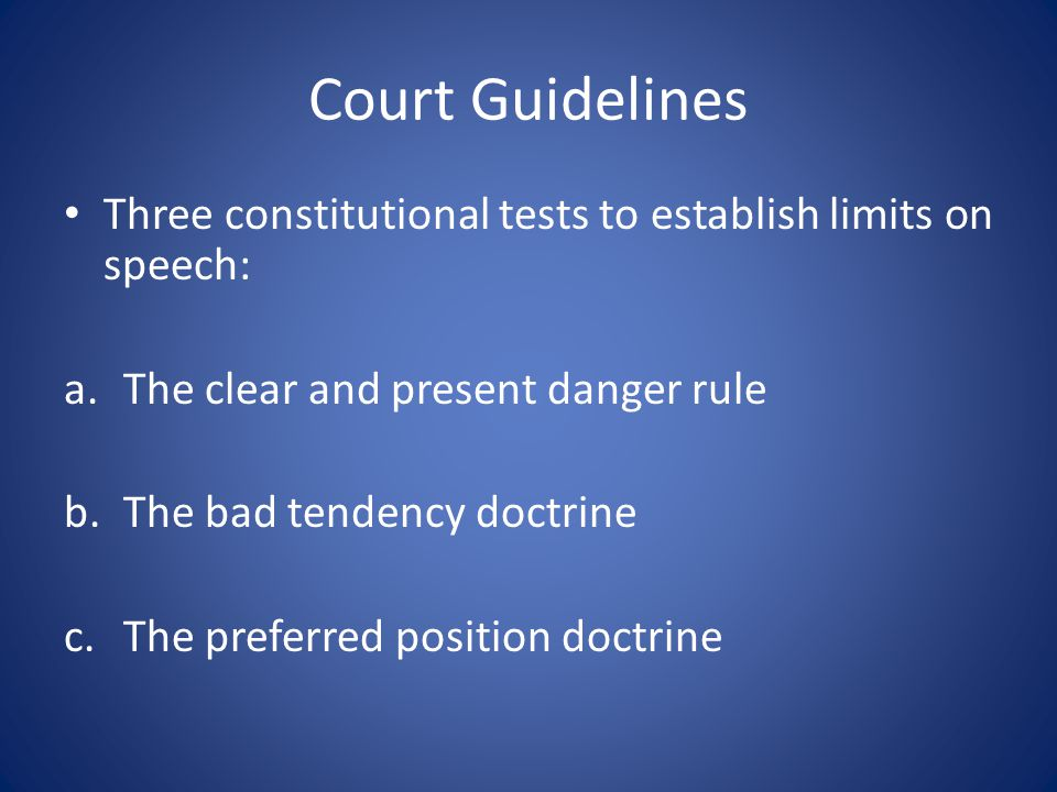 Court Guidelines Three constitutional tests to establish limits on speech: a.The clear and present danger rule b.The bad tendency doctrine c.The preferred position doctrine