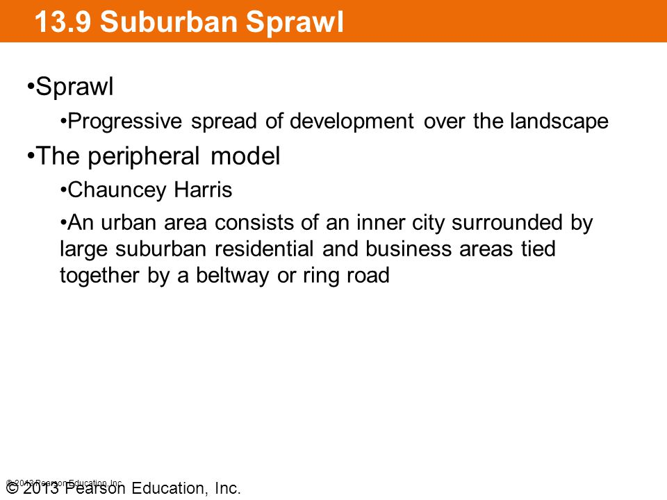 13.9 Suburban Sprawl Sprawl Progressive spread of development over the landscape The peripheral model Chauncey Harris An urban area consists of an inner city surrounded by large suburban residential and business areas tied together by a beltway or ring road © 2013 Pearson Education, Inc.