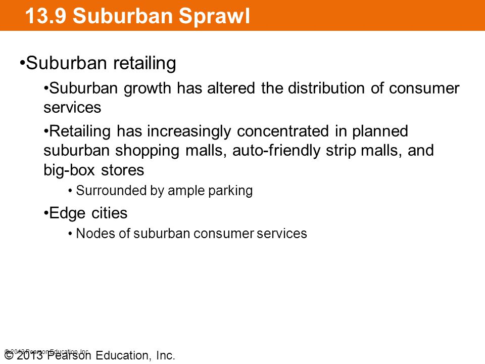 13.9 Suburban Sprawl Suburban retailing Suburban growth has altered the distribution of consumer services Retailing has increasingly concentrated in planned suburban shopping malls, auto-friendly strip malls, and big-box stores Surrounded by ample parking Edge cities Nodes of suburban consumer services © 2013 Pearson Education, Inc.