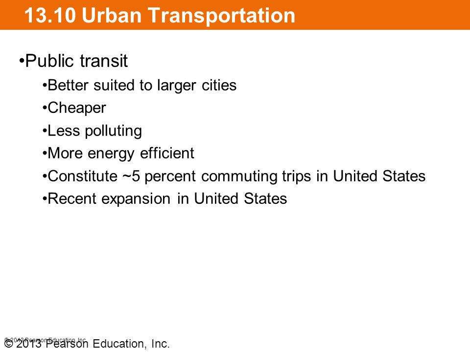 13.10 Urban Transportation Public transit Better suited to larger cities Cheaper Less polluting More energy efficient Constitute ~5 percent commuting trips in United States Recent expansion in United States © 2013 Pearson Education, Inc.